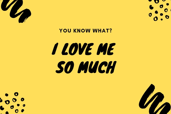 "Yellow graphic that says ""You know what? I love me so much"" in black bold script."